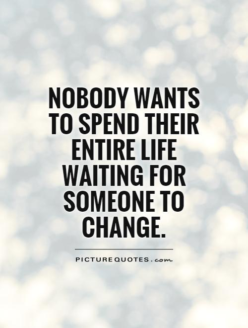 nobody-wants-to-spend-their-entire-life-waiting-for-someone-to-change-quote-1